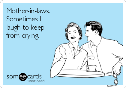 Mother-in-laws. Sometimes I laugh to keep from crying.