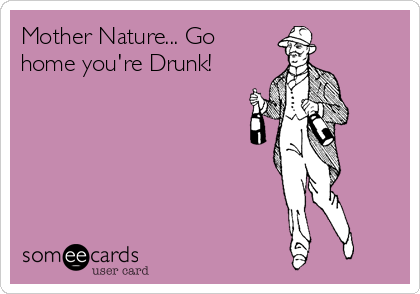 Mother Nature... Go home you're Drunk!