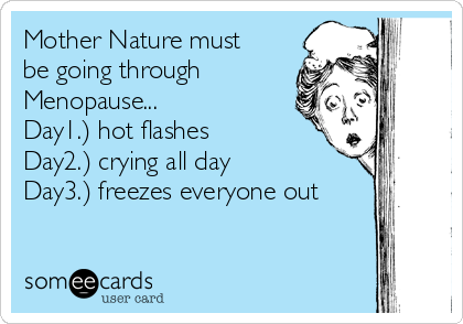Mother Nature must be going through Menopause...                Day1.) hot flashes            Day2.) crying all day             Day3.) freezes everyone out