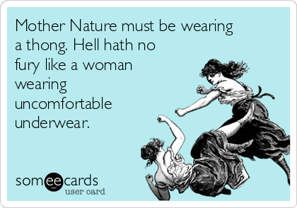 Mother Nature must be wearing a thong. Hell hath no fury like a woman wearing uncomfortable underwear.