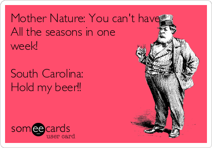 Mother Nature: You can't have All the seasons in one week!  South Carolina:  Hold my beer!!