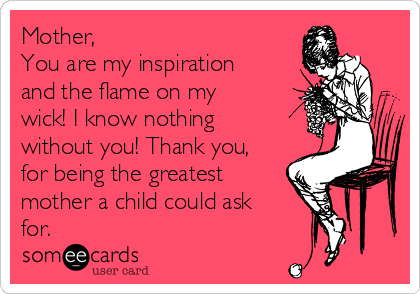 Mother,  You are my inspiration and the flame on my wick! I know nothing without you! Thank you, for being the greatest mother a child could ask for.