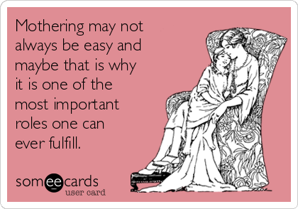 Mothering may not always be easy and maybe that is why it is one of the most important roles one can ever fulfill.