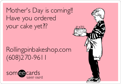 Mother's Day is coming!!  Have you ordered your cake yet?!?   Rollingpinbakeshop.com (608)270-9611