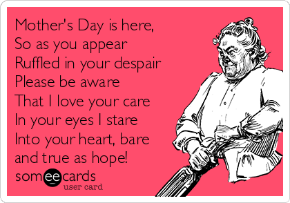 Mother's Day is here, So as you appear Ruffled in your despair Please be aware That I love your care In your eyes I stare Into your heart, bare and true as hope!