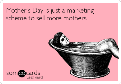Mother's Day is just a marketing scheme to sell more mothers.