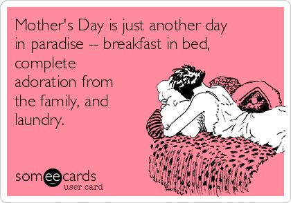 Mother's Day is just another day in paradise -- breakfast in bed, complete adoration from the family, and laundry.