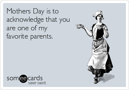 Mothers Day is to acknowledge that you are one of my  favorite parents.