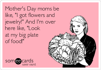 """Mother's Day moms be like, """"I got flowers and  jewelry!"""" And I'm over here like, """"Look at my big plate of food!"""""""