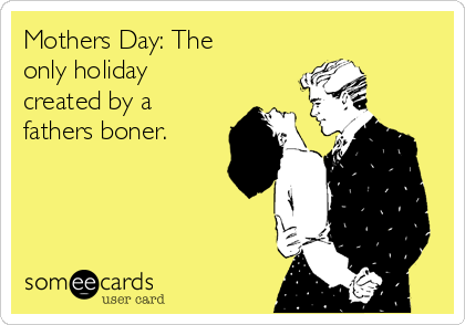 Mothers Day: The only holiday created by a fathers boner.