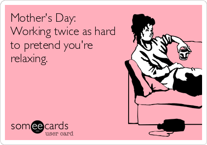 Mother's Day: Working twice as hard to pretend you're relaxing.