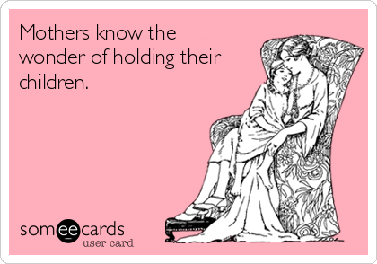 Mothers know the wonder of holding their children.