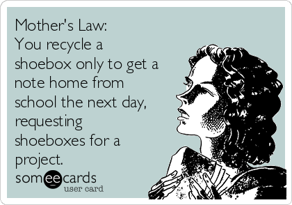 Mother's Law:  You recycle a shoebox only to get a note home from school the next day, requesting shoeboxes for a project.