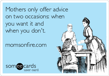 Mothers only offer advice on two occasions: when you want it and when you don't.  momsonfire.com