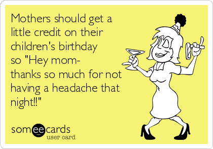 "Mothers should get a little credit on their children's birthday so ""Hey mom- thanks so much for not having a headache that  night!!"""