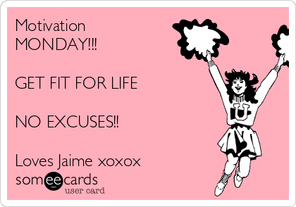 Motivation MONDAY!!!   GET FIT FOR LIFE   NO EXCUSES!!  Loves Jaime xoxox