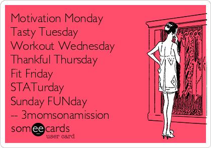 Motivation Monday Tasty Tuesday Workout Wednesday Thankful Thursday Fit Friday STATurday  Sunday FUNday -- 3momsonamission