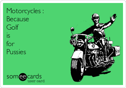Motorcycles : Because Golf is for Pussies