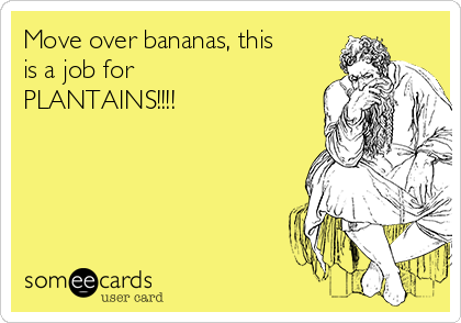 Move over bananas, this is a job for PLANTAINS!!!!