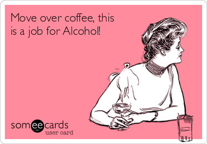 Move over coffee, this is a job for Alcohol!