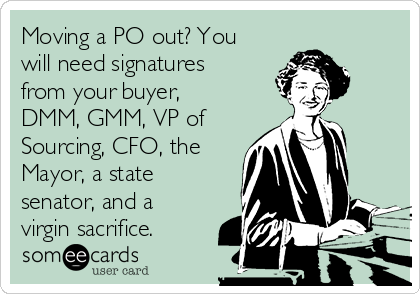 Moving a PO out? You will need signatures from your buyer, DMM, GMM, VP of Sourcing, CFO, the Mayor, a state senator, and a virgin sacrifice.