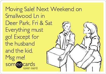 Moving Sale! Next Weekend on Smallwood Ln in Deer Park. Fri & Sat Everything must go! Except for the husband and the kid.  Msg me!