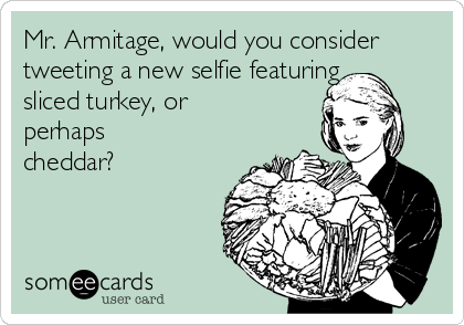 Mr. Armitage, would you consider tweeting a new selfie featuring sliced turkey, or perhaps cheddar?