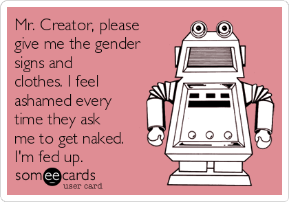 Mr. Creator, please give me the gender signs and clothes. I feel ashamed every time they ask me to get naked. I'm fed up.