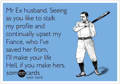 Mr Ex husband. Seeing as you like to stalk my profile and continually upset my Fiance, who I've saved her from,  I'll make your life Hell, if you make hers.