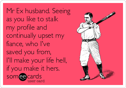 Mr Ex husband. Seeing as you like to stalk my profile and continually upset my fiance, who I've saved you from,  I'll make your life hell, if you make it hers.