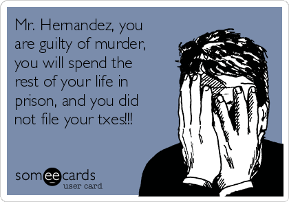 Mr. Hernandez, you are guilty of murder, you will spend the rest of your life in prison, and you did not file your txes!!!