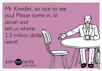 Mr. Kreidler, so nice to see you! Please come in, sit down and tell us where 2.3 million dollars went!
