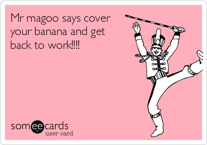 Mr magoo says cover your banana and get back to work!!!!