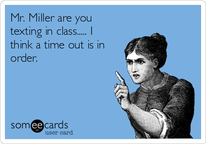 Mr. Miller are you texting in class..... I think a time out is in order.
