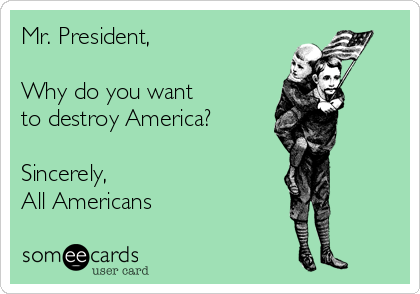 Mr. President,  Why do you want to destroy America?  Sincerely, All Americans
