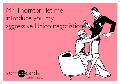 Mr. Thornton, let me introduce you my aggressive Union negotiations.