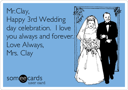 Mr.Clay, Happy 3rd Wedding day celebration.  I love you always and forever. Love Always, Mrs. Clay