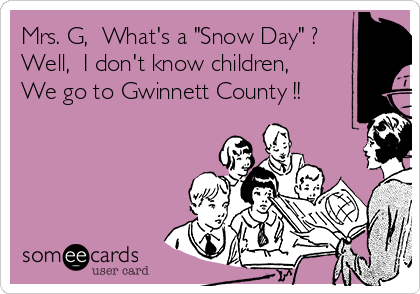 "Mrs. G,  What's a ""Snow Day"" ? Well,  I don't know children, We go to Gwinnett County !!"