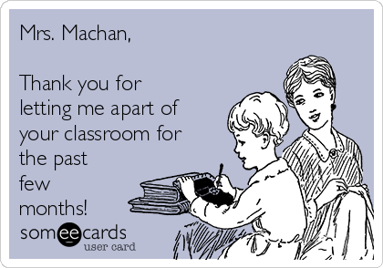 Mrs. Machan,  Thank you for letting me apart of your classroom for the past few months!