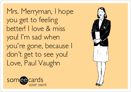 Mrs. Merryman, I hope you get to feeling better! I love & miss you! I'm sad when you're gone, because I don't get to see you! Love, Paul Vaughn