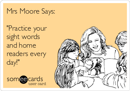 """Mrs Moore Says:  """"Practice your sight words and home readers every day!"""""""