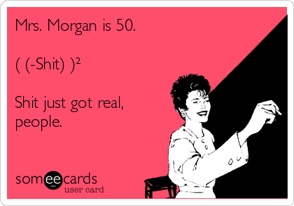 Mrs. Morgan is 50.  (√(-Shit) )²  Shit just got real, people.
