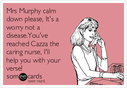 Mrs Murphy calm down please, It's a worry not a disease.You've reached Cazza the caring nurse, I'll help you with your verse!