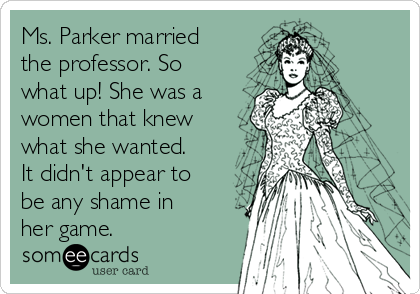 Ms. Parker married the professor. So what up! She was a women that knew what she wanted. It didn't appear to be any shame in her game.