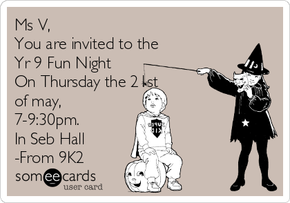 Ms V, You are invited to the Yr 9 Fun Night On Thursday the 21st of may, 7-9:30pm. In Seb Hall -From 9K2