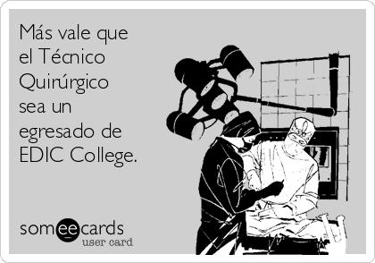 Más vale que el Técnico Quirúrgico  sea un egresado de EDIC College.