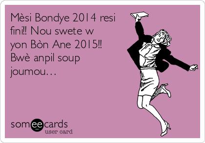 Mèsi Bondye 2014 resi fini!! Nou swete w yon Bòn Ane 2015!! Bwè anpil soup joumou…