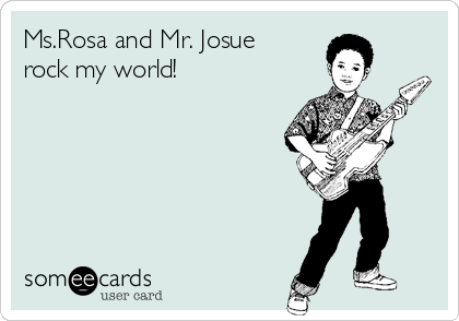Ms.Rosa and Mr. Josue rock my world!