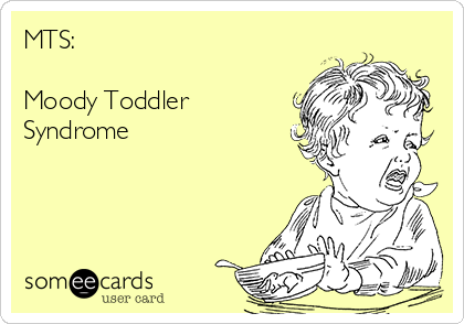 MTS:  Moody Toddler Syndrome