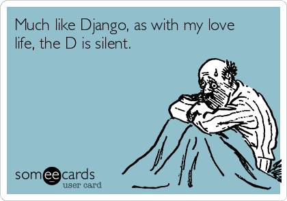 Much like Django, as with my love life, the D is silent.
